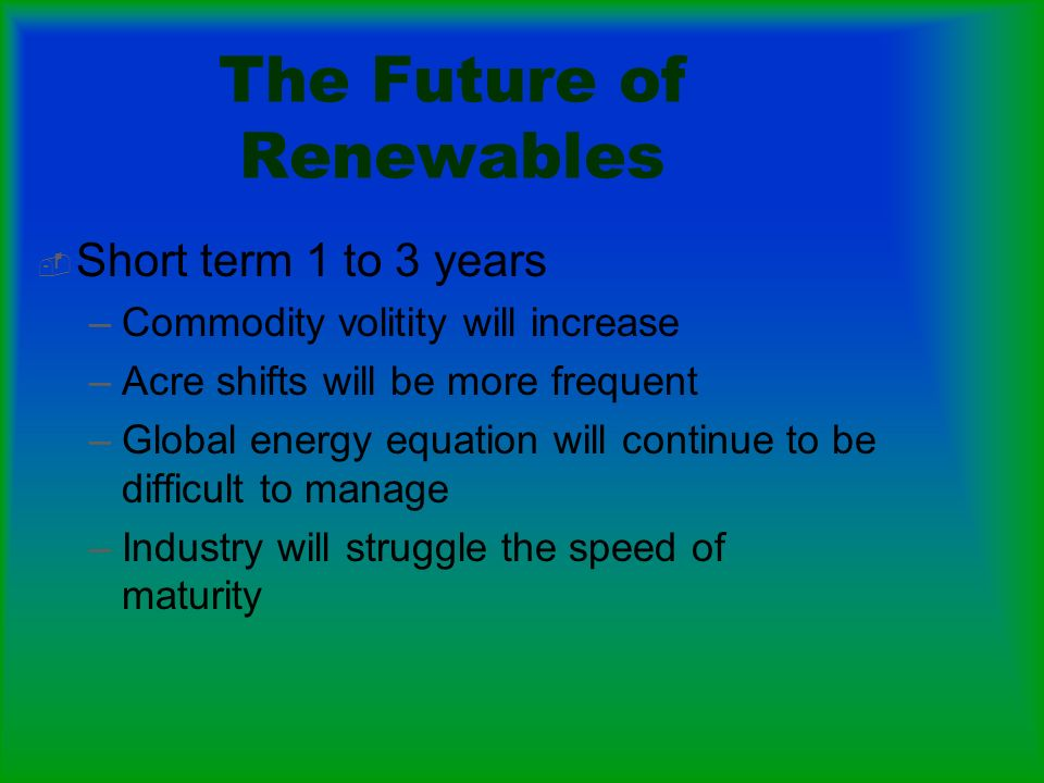 The Future of Renewables Short term 1 to 3 years –Commodity volitity will increase –Acre shifts will be more frequent –Global energy equation will continue to be difficult to manage –Industry will struggle the speed of maturity