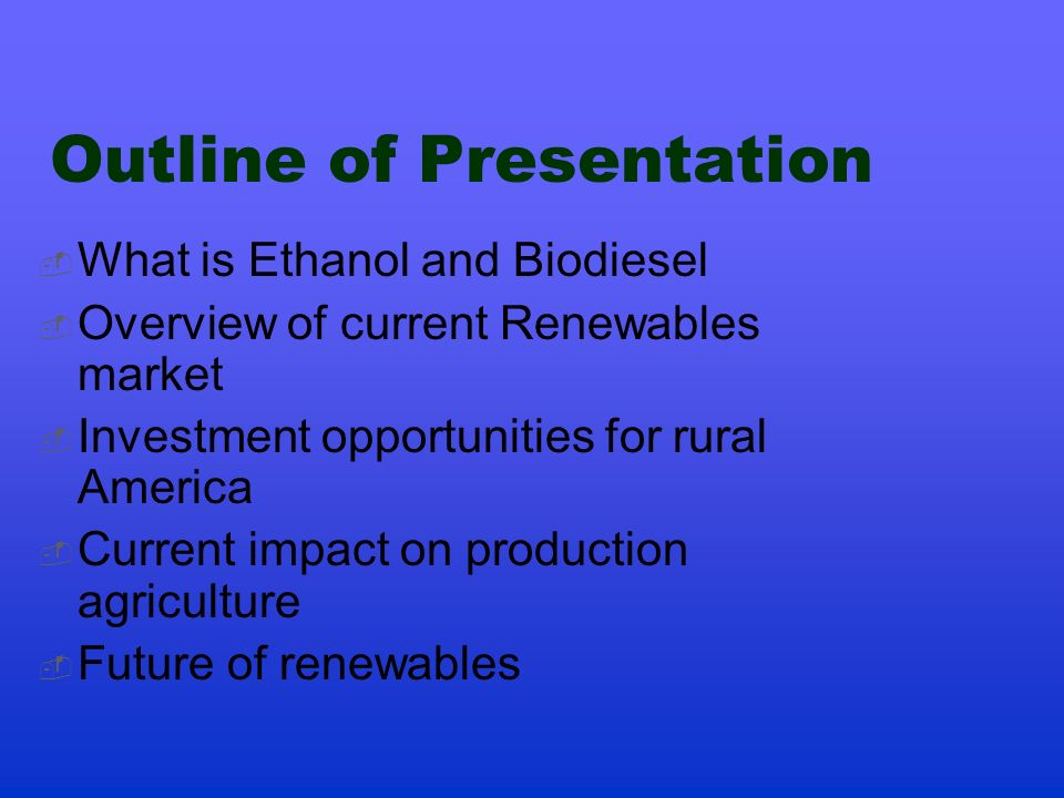 Outline of Presentation What is Ethanol and Biodiesel Overview of current Renewables market Investment opportunities for rural America Current impact on production agriculture Future of renewables