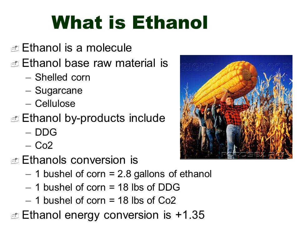 What is Ethanol Ethanol is a molecule Ethanol base raw material is –Shelled corn –Sugarcane –Cellulose Ethanol by-products include –DDG –Co2 Ethanols conversion is –1 bushel of corn = 2.8 gallons of ethanol –1 bushel of corn = 18 lbs of DDG –1 bushel of corn = 18 lbs of Co2 Ethanol energy conversion is +1.35 Petroluem energy conversion is +.88
