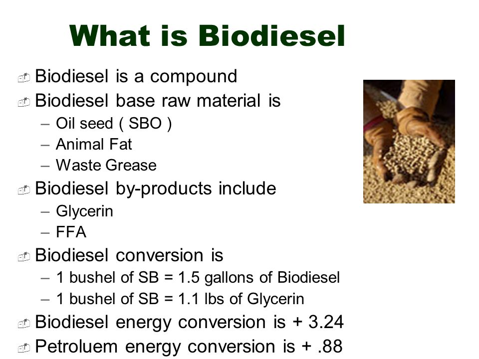 What is Biodiesel Biodiesel is a compound Biodiesel base raw material is –Oil seed ( SBO ) –Animal Fat –Waste Grease Biodiesel by-products include –Glycerin –FFA Biodiesel conversion is –1 bushel of SB = 1.5 gallons of Biodiesel –1 bushel of SB = 1.1 lbs of Glycerin Biodiesel energy conversion is Petroluem energy conversion is +.88