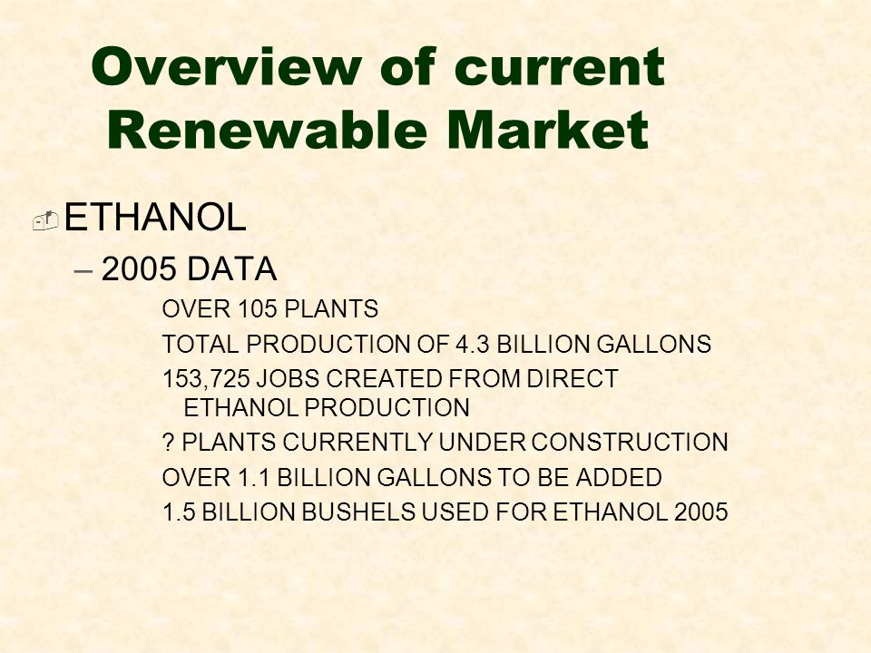 Overview of current Renewable Market ETHANOL –2005 DATA OVER 105 PLANTS TOTAL PRODUCTION OF 4.3 BILLION GALLONS 153,725 JOBS CREATED FROM DIRECT ETHANOL PRODUCTION .