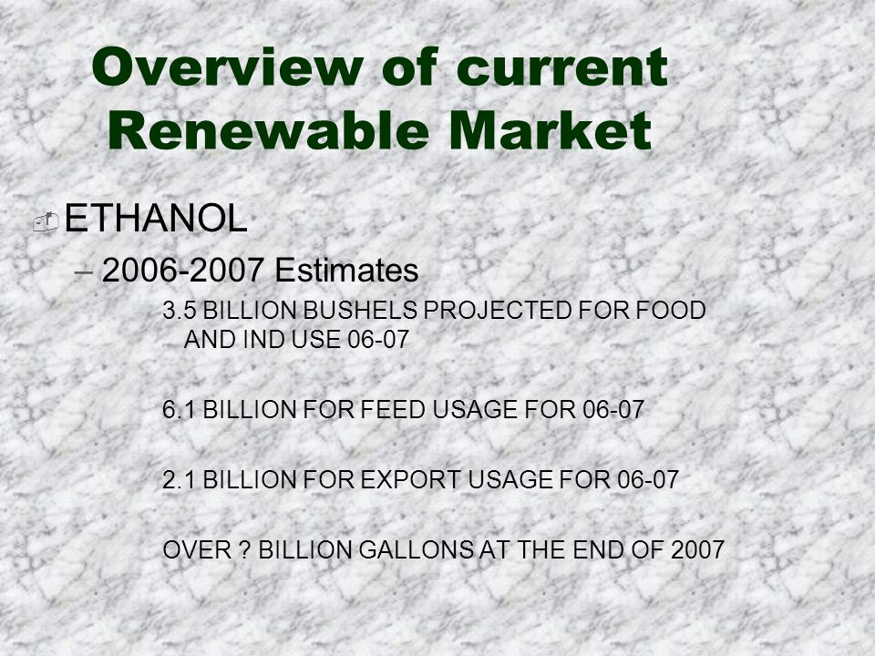 Overview of current Renewable Market ETHANOL –2006-2007 Estimates 3.5 BILLION BUSHELS PROJECTED FOR FOOD AND IND USE 06-07 6.1 BILLION FOR FEED USAGE FOR 06-07 2.1 BILLION FOR EXPORT USAGE FOR 06-07 OVER .