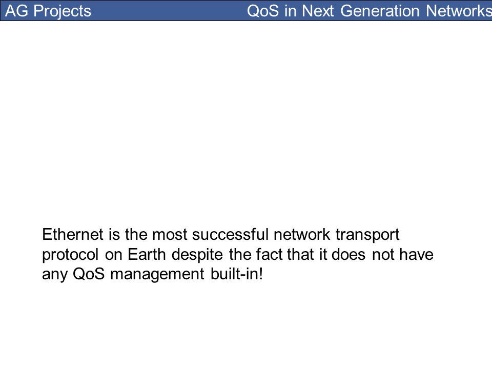 AG Projects QoS in Next Generation Networks Ethernet is the most successful network transport protocol on Earth despite the fact that it does not have any QoS management built-in!