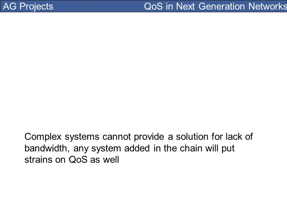AG Projects QoS in Next Generation Networks Complex systems cannot provide a solution for lack of bandwidth, any system added in the chain will put strains on QoS as well