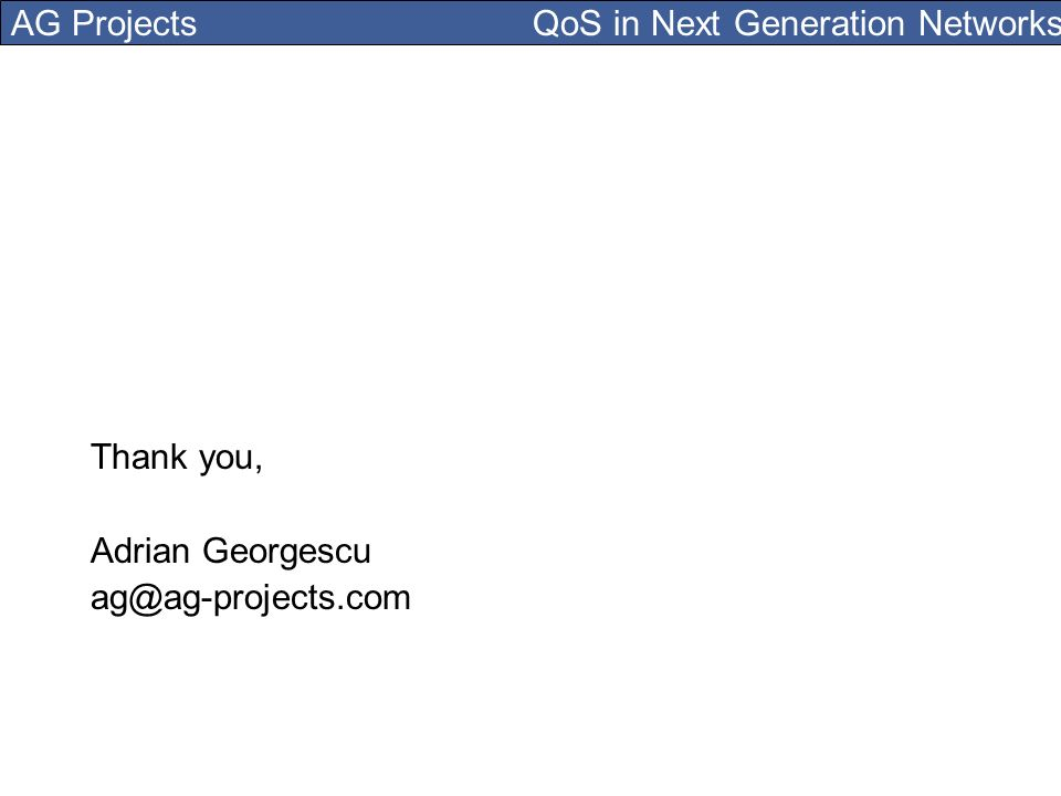 AG Projects QoS in Next Generation Networks Thank you, Adrian Georgescu ag@ag-projects.com