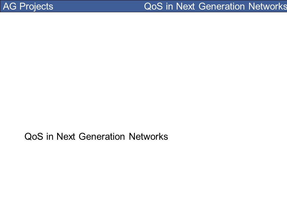 AG Projects QoS in Next Generation Networks QoS in Next Generation Networks