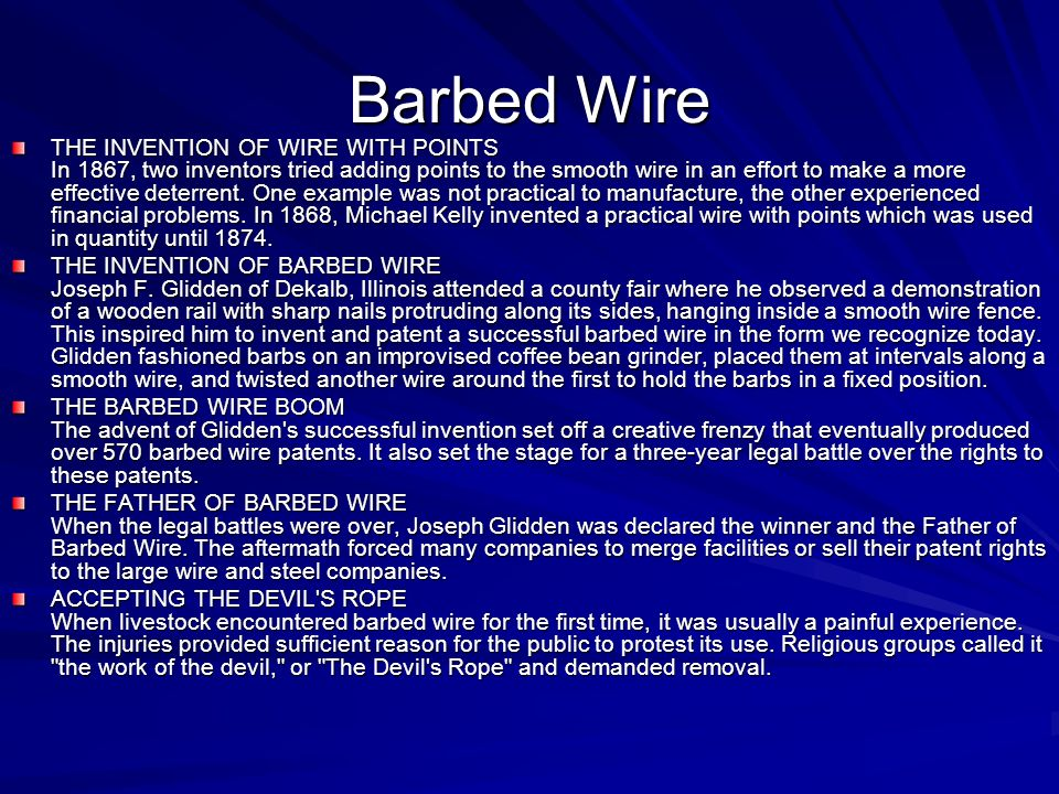 Barbed Wire THE INVENTION OF WIRE WITH POINTS In 1867, two inventors tried adding points to the smooth wire in an effort to make a more effective deterrent.