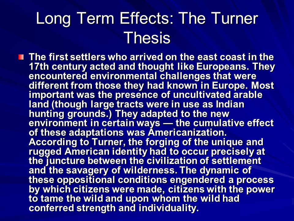 Long Term Effects: The Turner Thesis The first settlers who arrived on the east coast in the 17th century acted and thought like Europeans.
