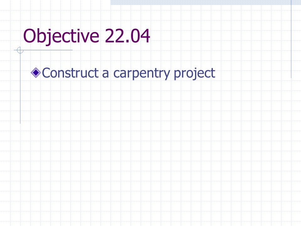Objective 22.04 Construct a carpentry project