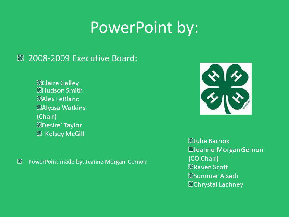 PowerPoint by: 2008-2009 Executive Board: PowerPoint made by: Jeanne-Morgan Gernon Julie Barrios Jeanne-Morgan Gernon (CO Chair) Raven Scott Summer Alsadi Chrystal Lachney Claire Galley Hudson Smith Alex LeBlanc Alyssa Watkins (Chair) Desire Taylor Kelsey McGill