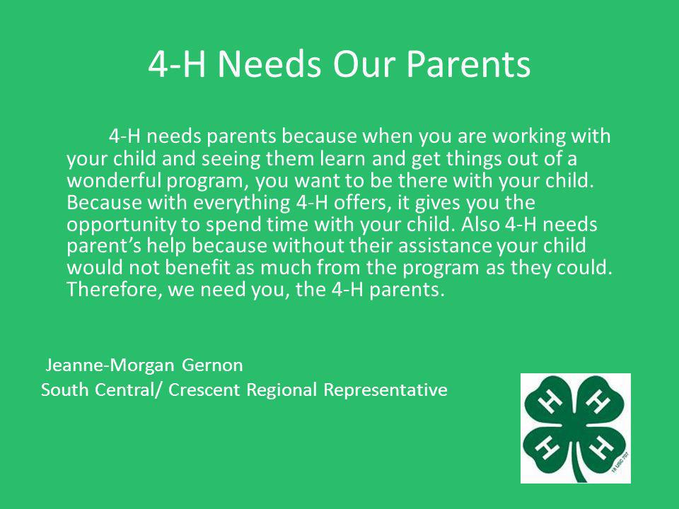 4-H Needs Our Parents 4-H needs parents because when you are working with your child and seeing them learn and get things out of a wonderful program, you want to be there with your child.