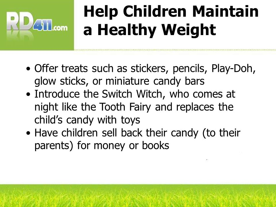 Help Children Maintain a Healthy Weight Offer treats such as stickers, pencils, Play-Doh, glow sticks, or miniature candy bars Introduce the Switch Witch, who comes at night like the Tooth Fairy and replaces the childs candy with toys Have children sell back their candy (to their parents) for money or books