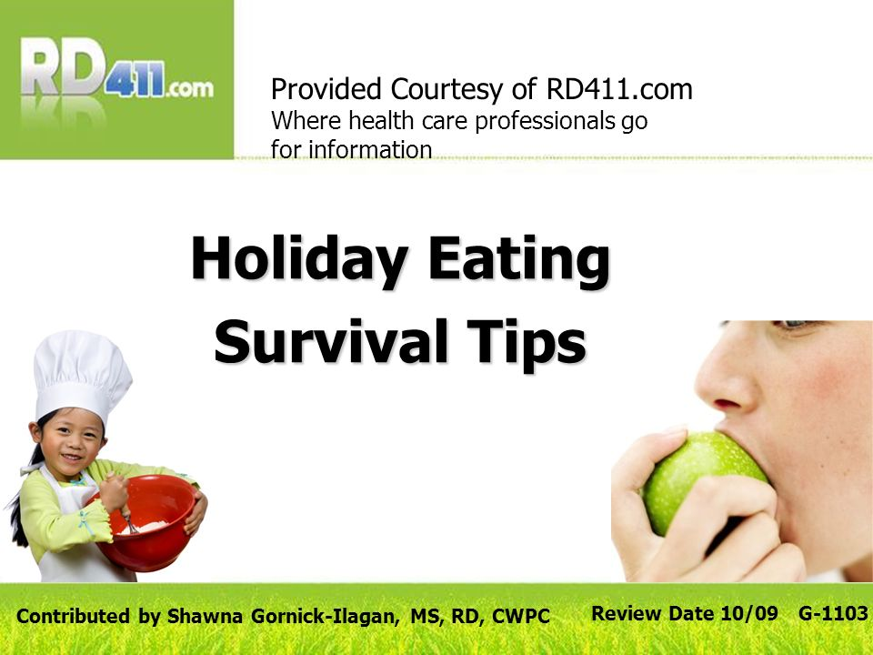 Holiday Eating Survival Tips Provided Courtesy of RD411.com Where health care professionals go for information Review Date 10/09 G-1103 Contributed by Shawna Gornick-Ilagan, MS, RD, CWPC
