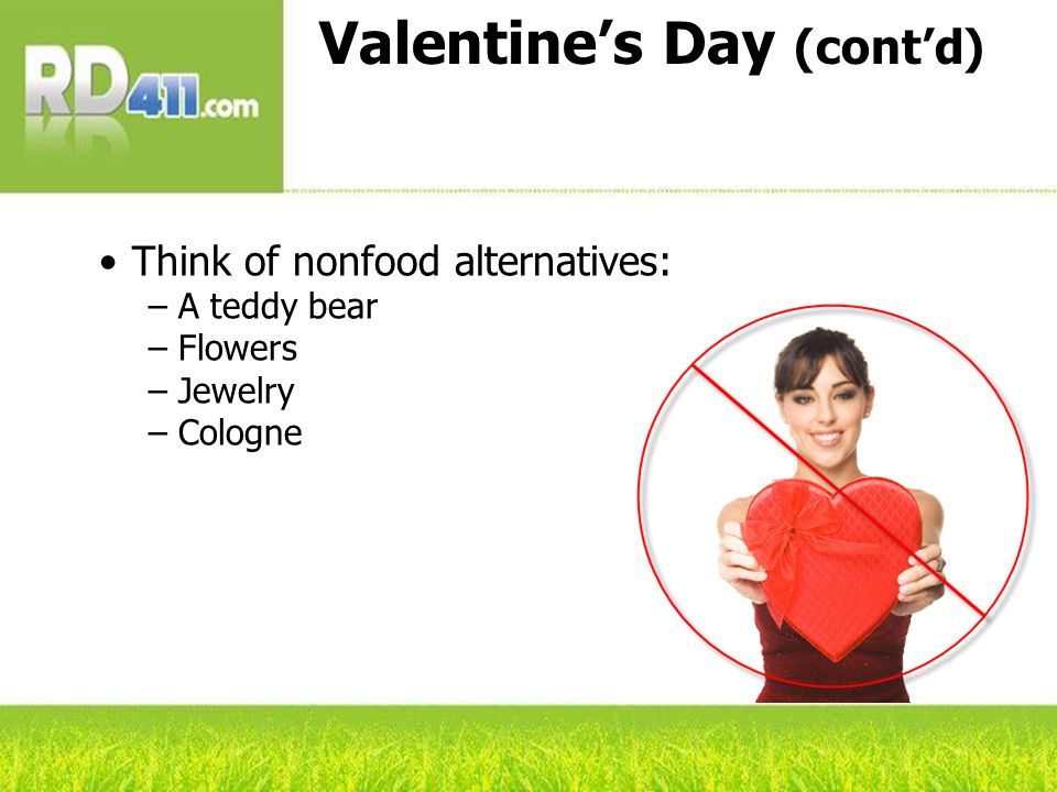 Valentines Day (contd) Think of nonfood alternatives: A teddy bear Flowers Jewelry Cologne