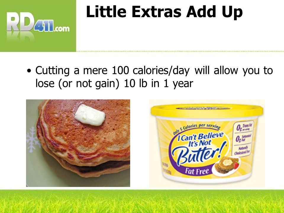 Little Extras Add Up Cutting a mere 100 calories/day will allow you to lose (or not gain) 10 lb in 1 year