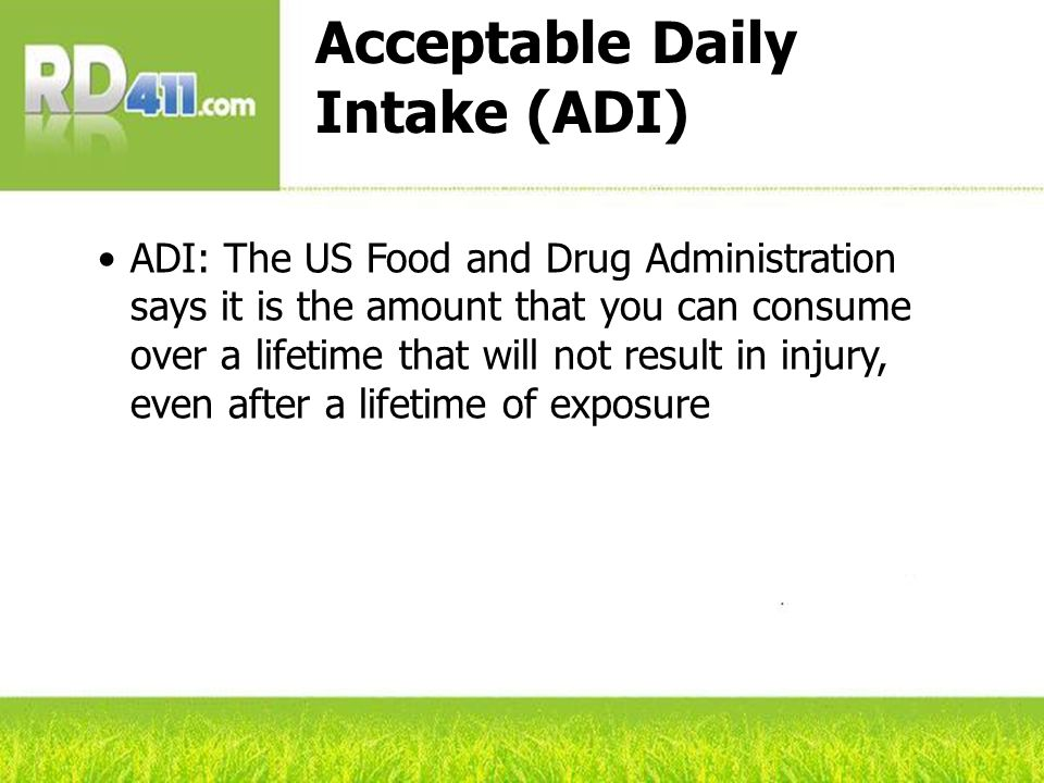 Acceptable Daily Intake (ADI) ADI: The US Food and Drug Administration says it is the amount that you can consume over a lifetime that will not result in injury, even after a lifetime of exposure