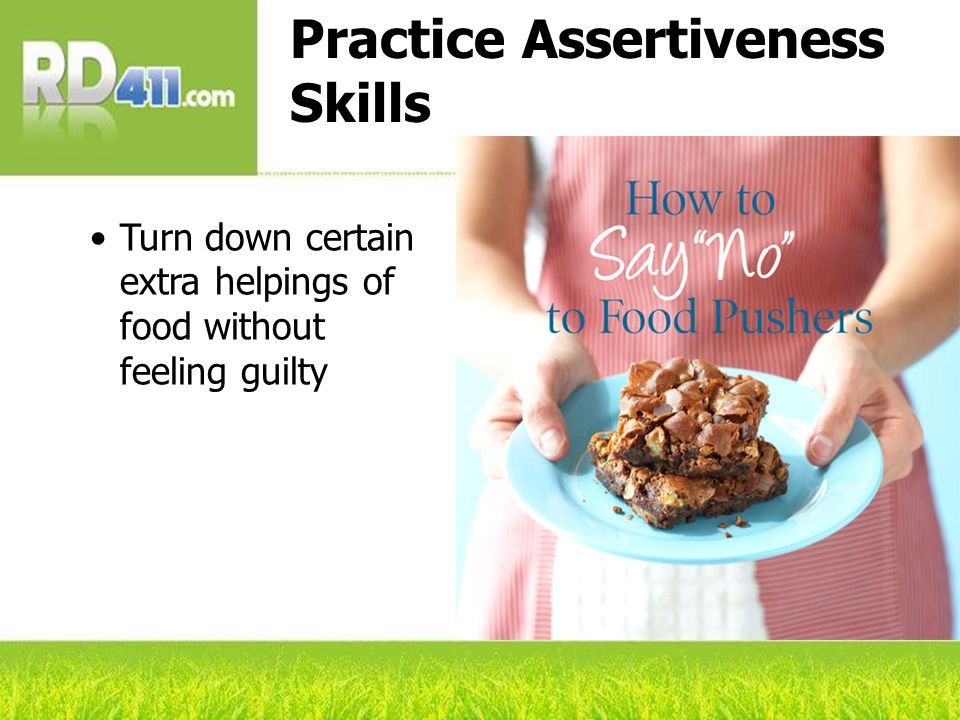 Practice Assertiveness Skills Turn down certain extra helpings of food without feeling guilty