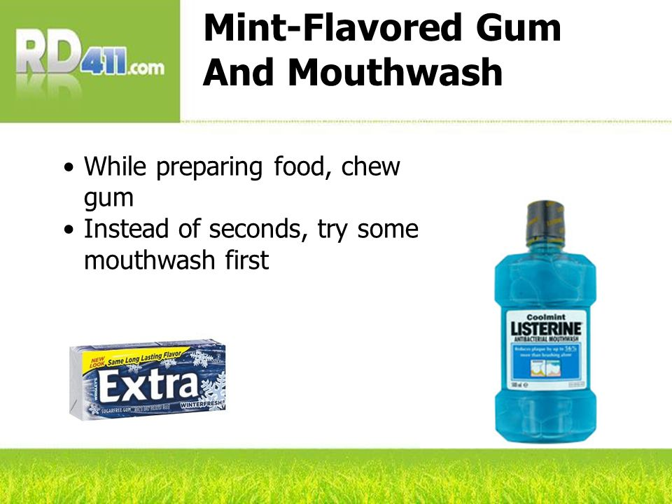 Mint-Flavored Gum And Mouthwash While preparing food, chew gum Instead of seconds, try some mouthwash first