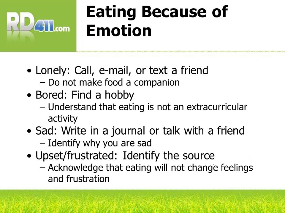 Eating Because of Emotion Lonely: Call, e-mail, or text a friend Do not make food a companion Bored: Find a hobby Understand that eating is not an extracurricular activity Sad: Write in a journal or talk with a friend Identify why you are sad Upset/frustrated: Identify the source Acknowledge that eating will not change feelings and frustration