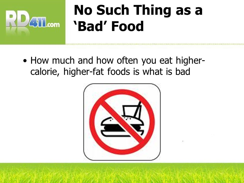 No Such Thing as a Bad Food How much and how often you eat higher- calorie, higher-fat foods is what is bad