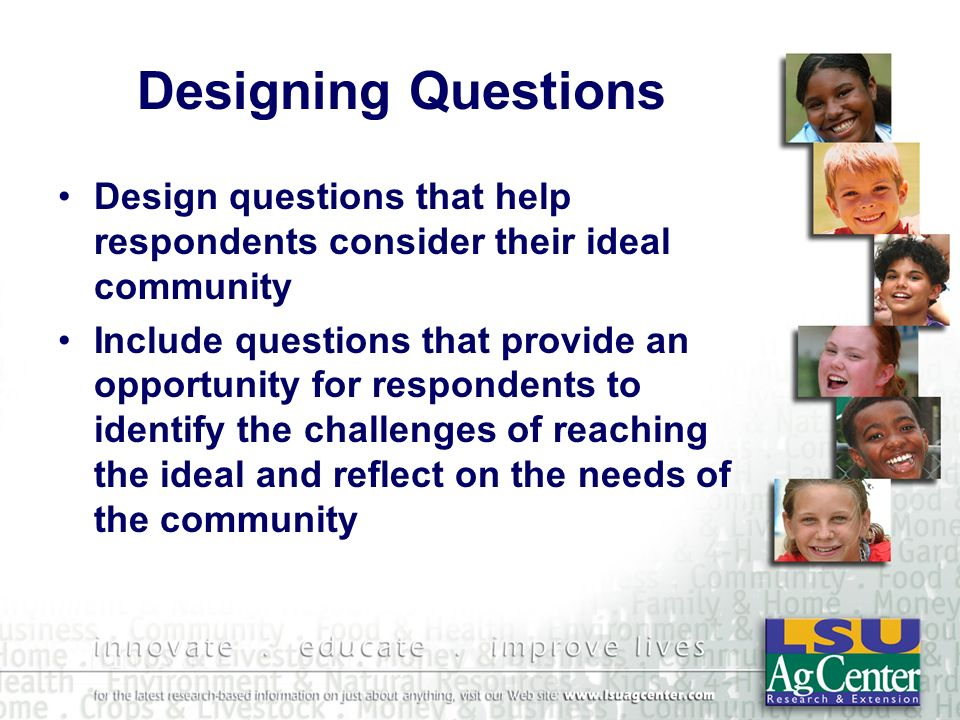 Designing Questions Design questions that help respondents consider their ideal community Include questions that provide an opportunity for respondents to identify the challenges of reaching the ideal and reflect on the needs of the community