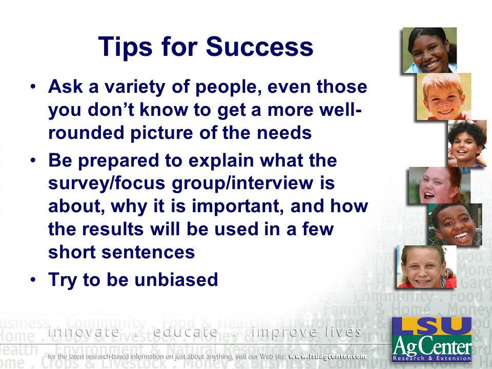 Tips for Success Ask a variety of people, even those you dont know to get a more well- rounded picture of the needs Be prepared to explain what the survey/focus group/interview is about, why it is important, and how the results will be used in a few short sentences Try to be unbiased