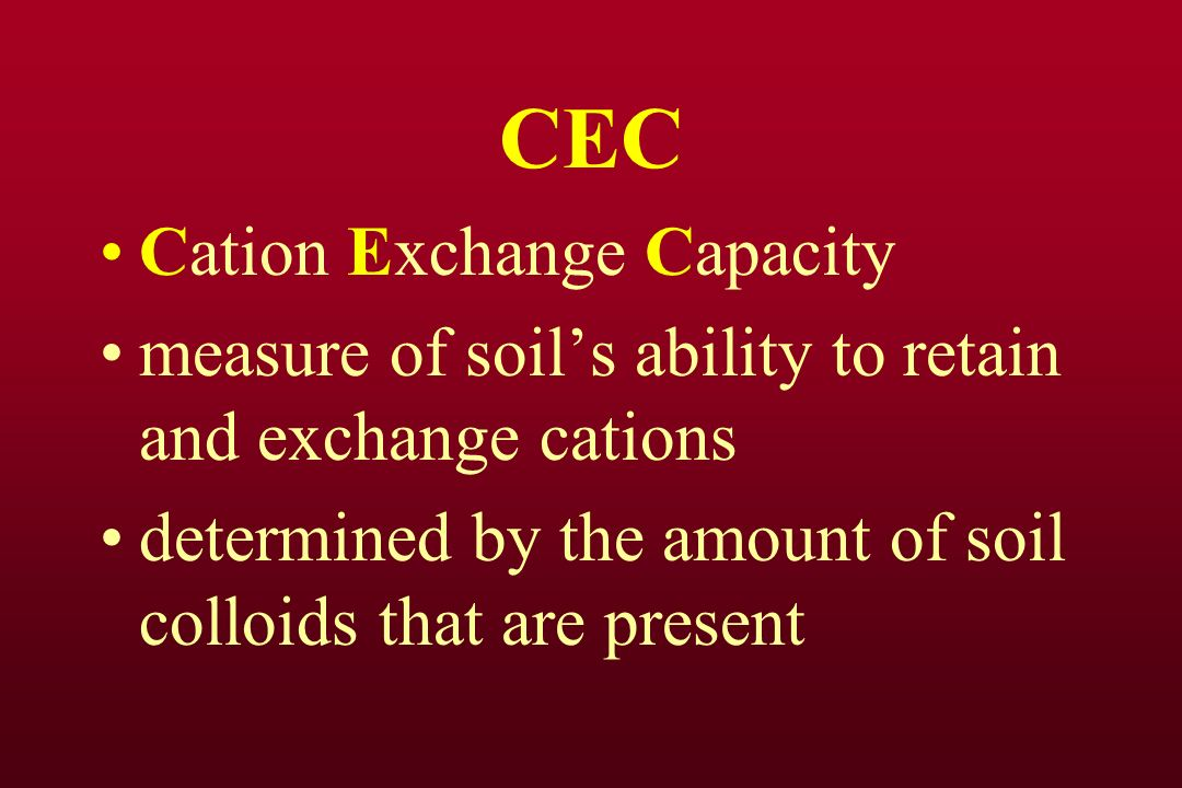 CEC Cation Exchange Capacity measure of soils ability to retain and exchange cations determined by the amount of soil colloids that are present
