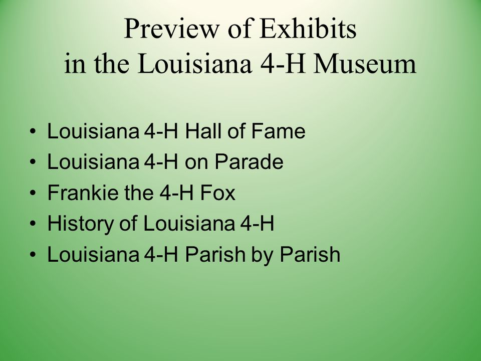 Preview of Exhibits in the Louisiana 4-H Museum Louisiana 4-H Hall of Fame Louisiana 4-H on Parade Frankie the 4-H Fox History of Louisiana 4-H Louisiana 4-H Parish by Parish