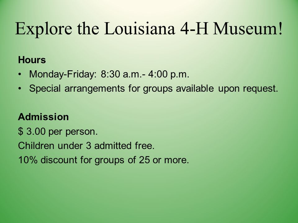 Explore the Louisiana 4-H Museum. Hours Monday-Friday: 8:30 a.m.- 4:00 p.m.