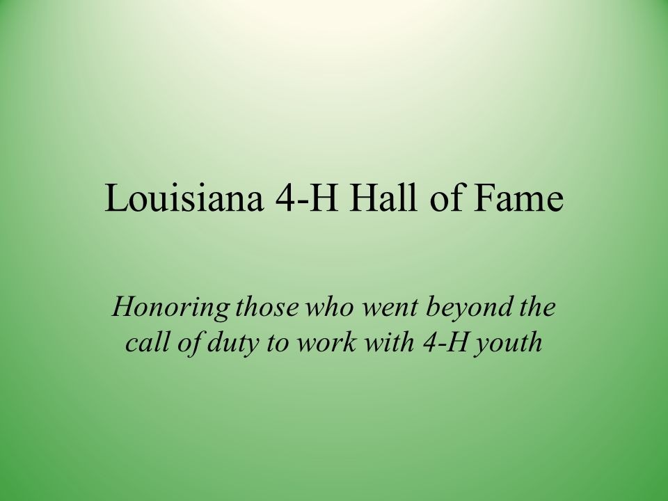 Louisiana 4-H Hall of Fame Honoring those who went beyond the call of duty to work with 4-H youth