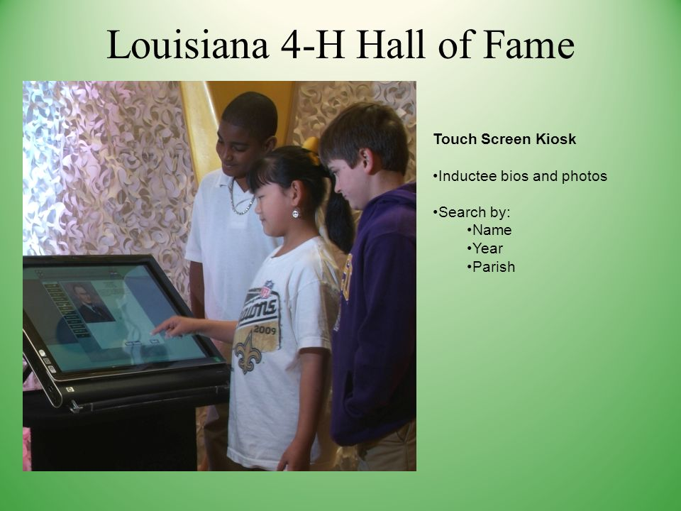 Louisiana 4-H Hall of Fame Touch Screen Kiosk Inductee bios and photos Search by: Name Year Parish