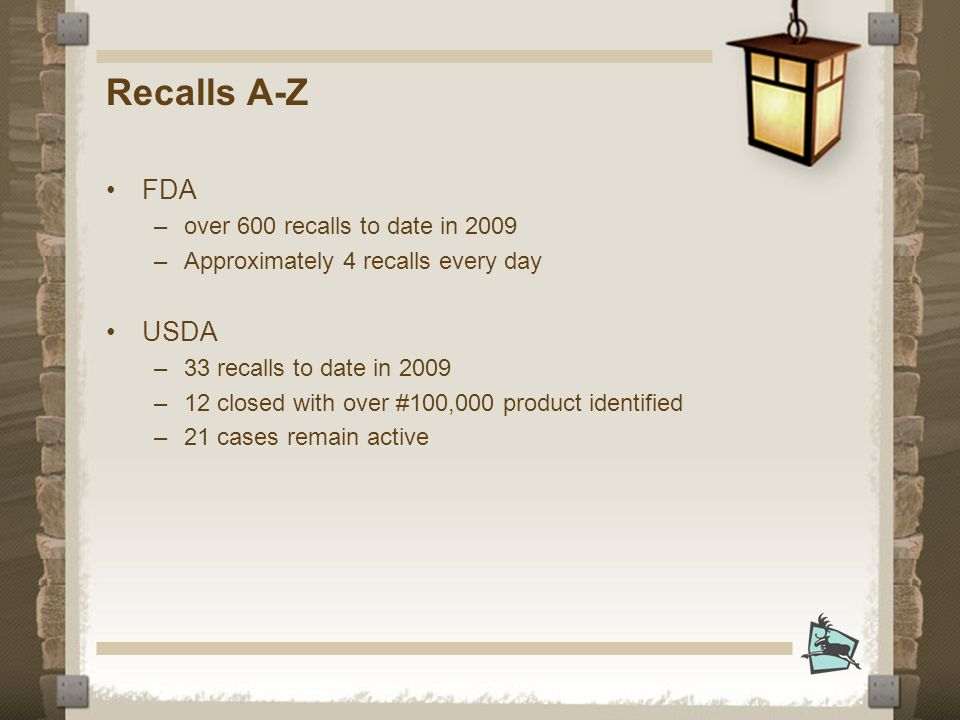 Recalls A-Z FDA –over 600 recalls to date in 2009 –Approximately 4 recalls every day USDA –33 recalls to date in 2009 –12 closed with over #100,000 product identified –21 cases remain active