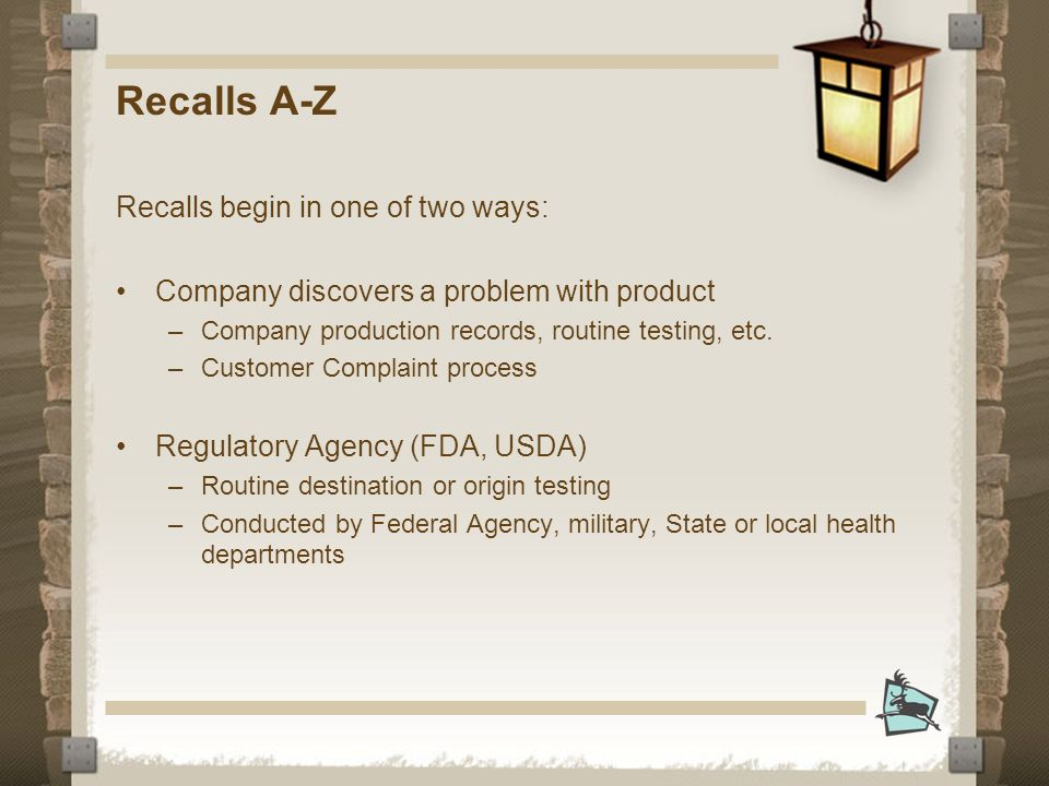 Recalls begin in one of two ways: Company discovers a problem with product –Company production records, routine testing, etc.