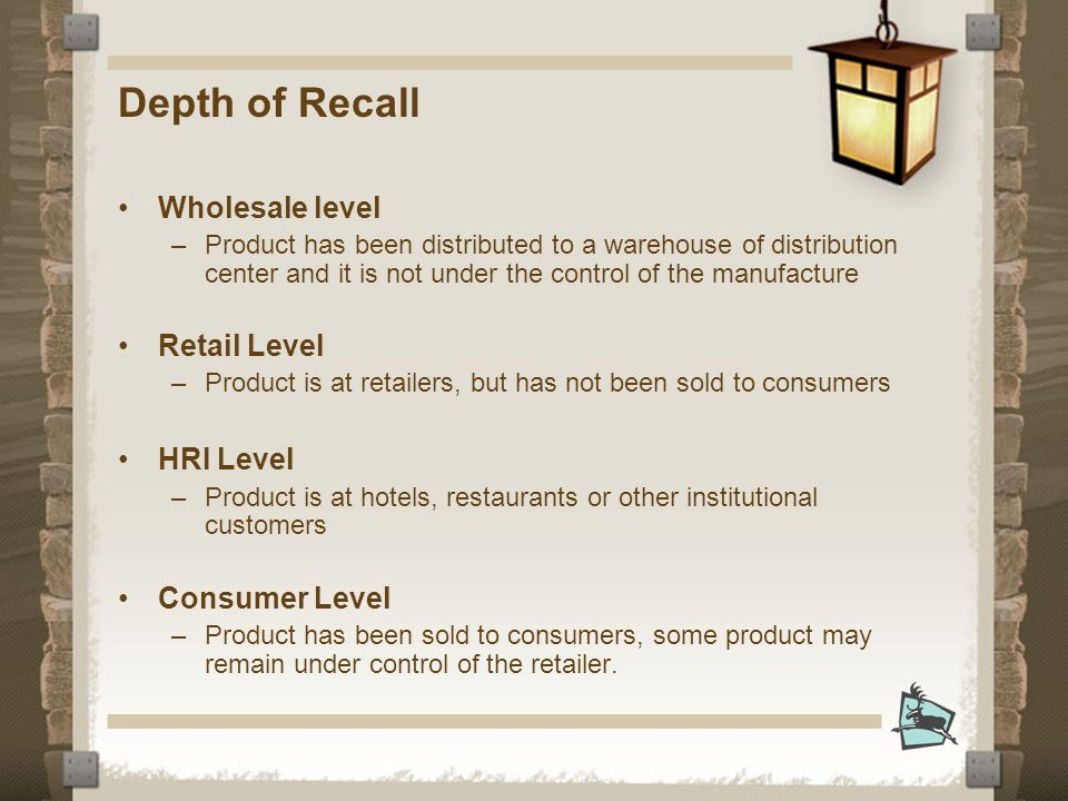 Depth of Recall Wholesale level –Product has been distributed to a warehouse of distribution center and it is not under the control of the manufacture Retail Level –Product is at retailers, but has not been sold to consumers HRI Level –Product is at hotels, restaurants or other institutional customers Consumer Level –Product has been sold to consumers, some product may remain under control of the retailer.