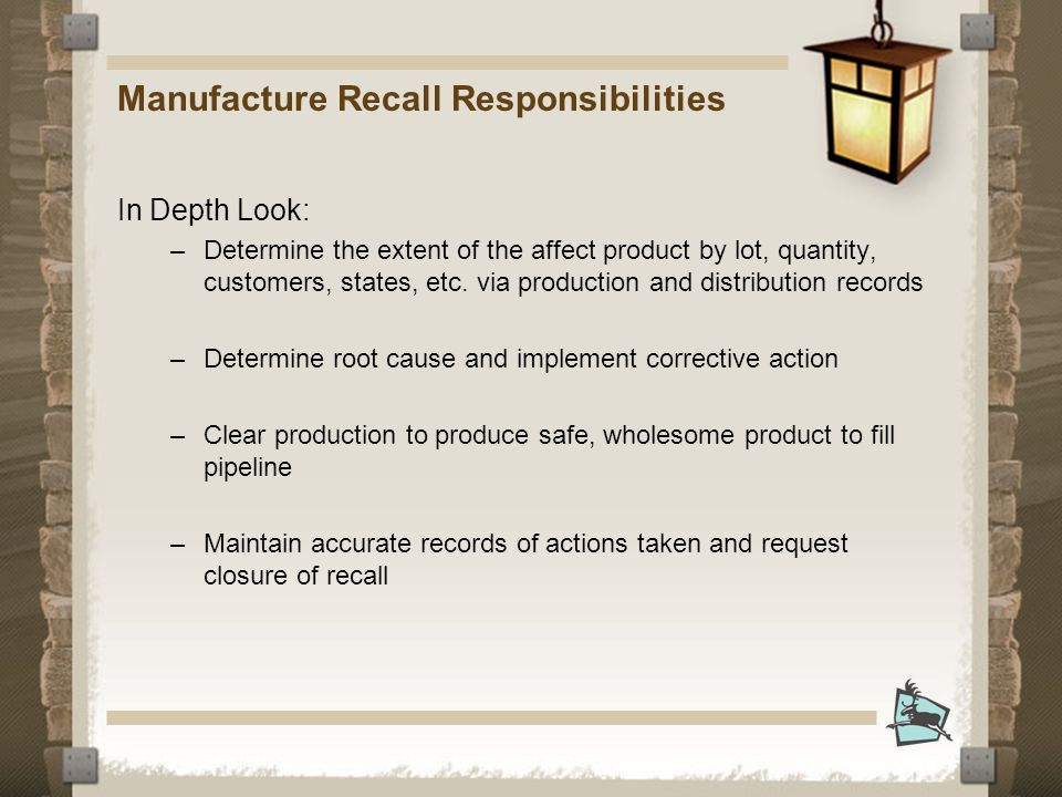 Manufacture Recall Responsibilities In Depth Look: –Determine the extent of the affect product by lot, quantity, customers, states, etc.