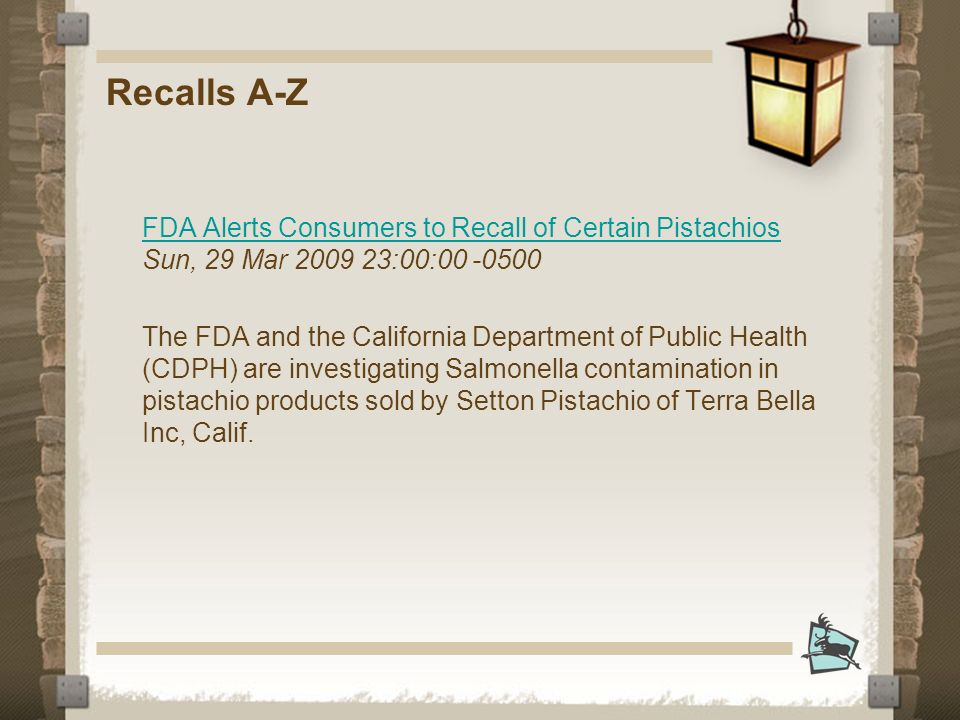 Recalls A-Z FDA Alerts Consumers to Recall of Certain Pistachios FDA Alerts Consumers to Recall of Certain Pistachios Sun, 29 Mar :00: The FDA and the California Department of Public Health (CDPH) are investigating Salmonella contamination in pistachio products sold by Setton Pistachio of Terra Bella Inc, Calif.