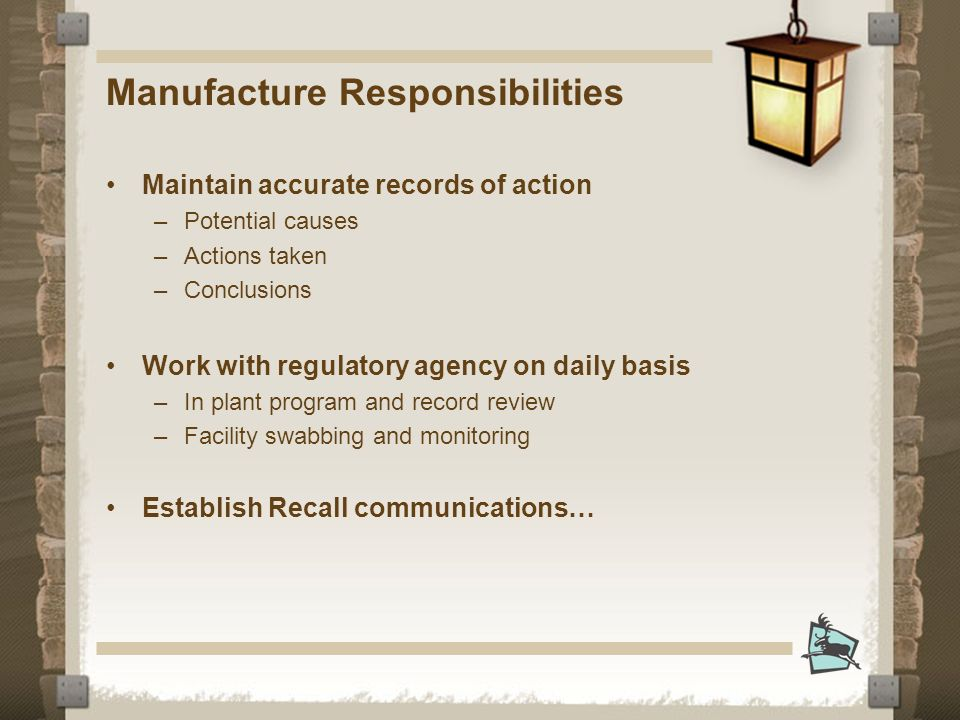 Manufacture Responsibilities Maintain accurate records of action –Potential causes –Actions taken –Conclusions Work with regulatory agency on daily basis –In plant program and record review –Facility swabbing and monitoring Establish Recall communications…