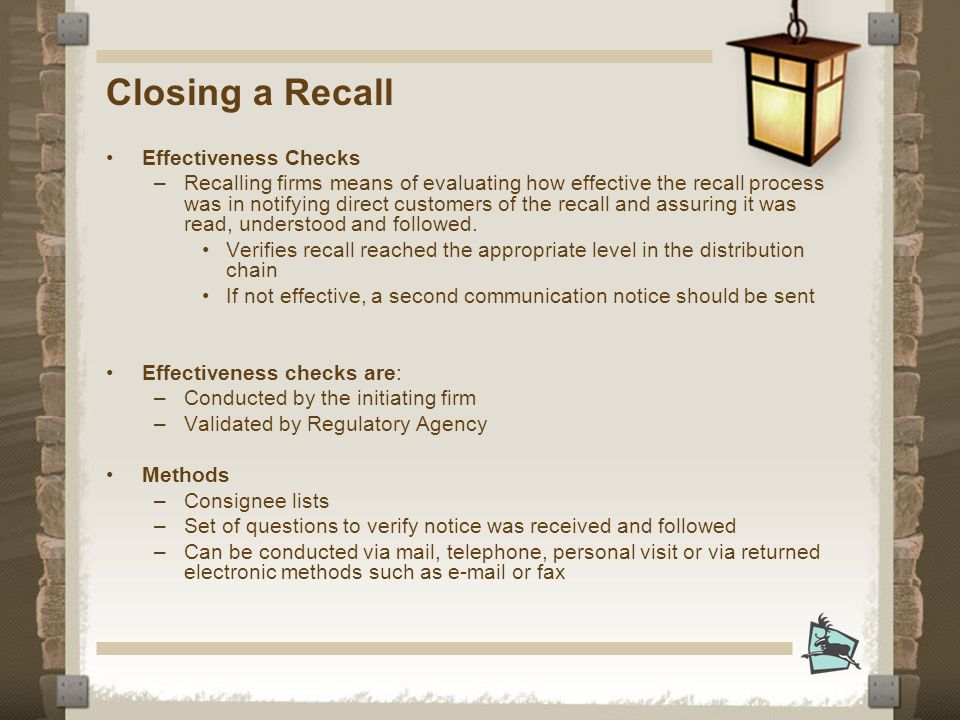 Closing a Recall Effectiveness Checks –Recalling firms means of evaluating how effective the recall process was in notifying direct customers of the recall and assuring it was read, understood and followed.