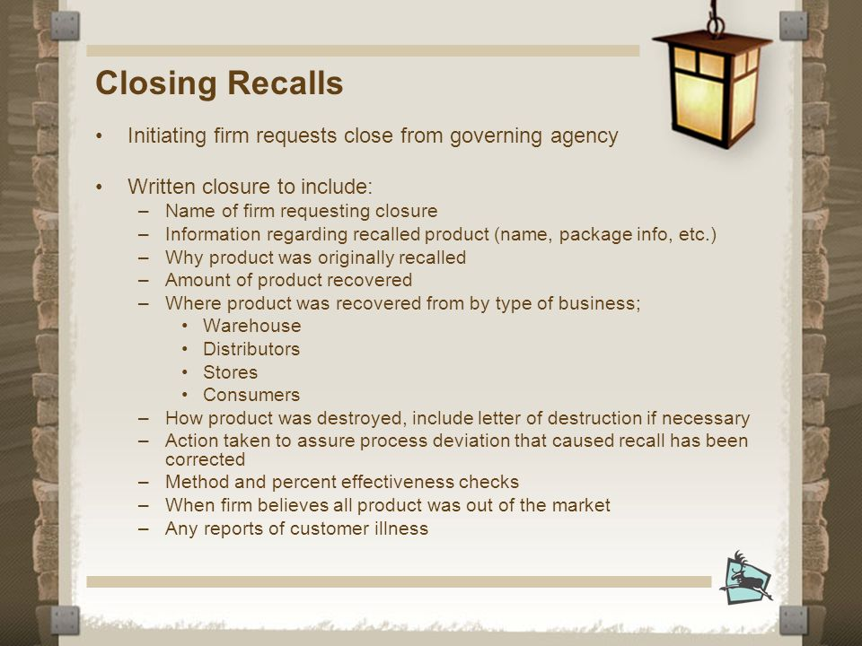 Closing Recalls Initiating firm requests close from governing agency Written closure to include: –Name of firm requesting closure –Information regarding recalled product (name, package info, etc.) –Why product was originally recalled –Amount of product recovered –Where product was recovered from by type of business; Warehouse Distributors Stores Consumers –How product was destroyed, include letter of destruction if necessary –Action taken to assure process deviation that caused recall has been corrected –Method and percent effectiveness checks –When firm believes all product was out of the market –Any reports of customer illness