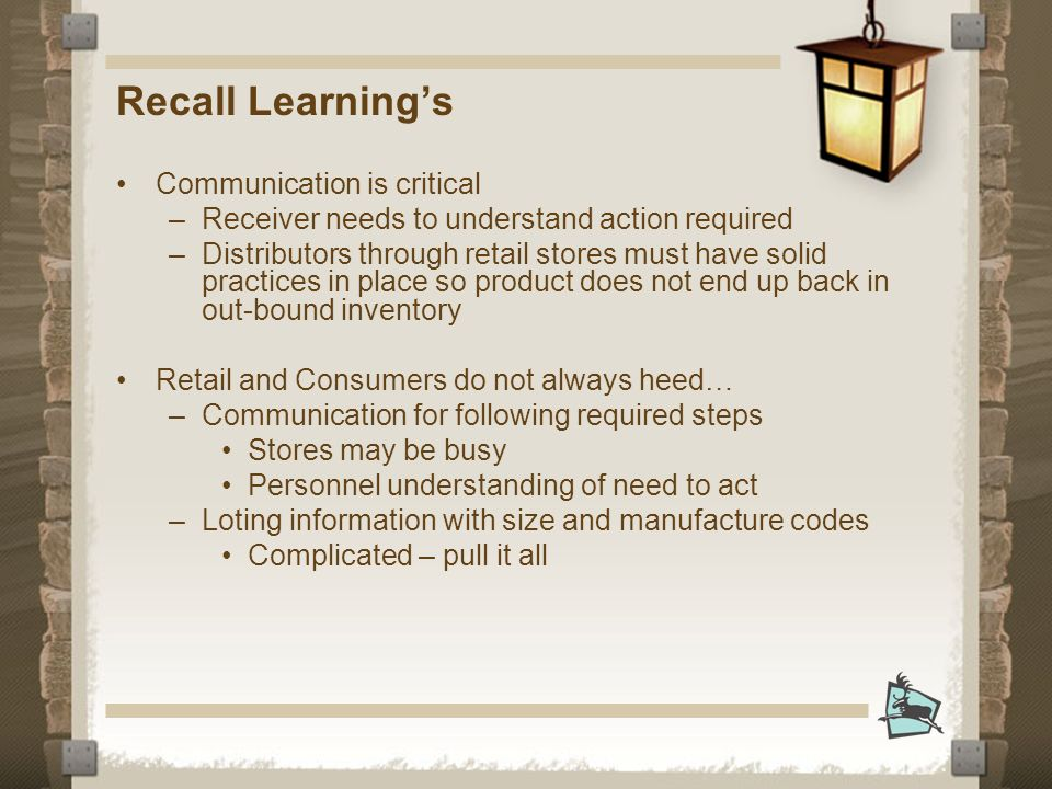 Recall Learnings Communication is critical –Receiver needs to understand action required –Distributors through retail stores must have solid practices in place so product does not end up back in out-bound inventory Retail and Consumers do not always heed… –Communication for following required steps Stores may be busy Personnel understanding of need to act –Loting information with size and manufacture codes Complicated – pull it all