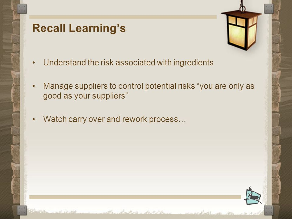 Recall Learnings Understand the risk associated with ingredients Manage suppliers to control potential risks you are only as good as your suppliers Watch carry over and rework process…
