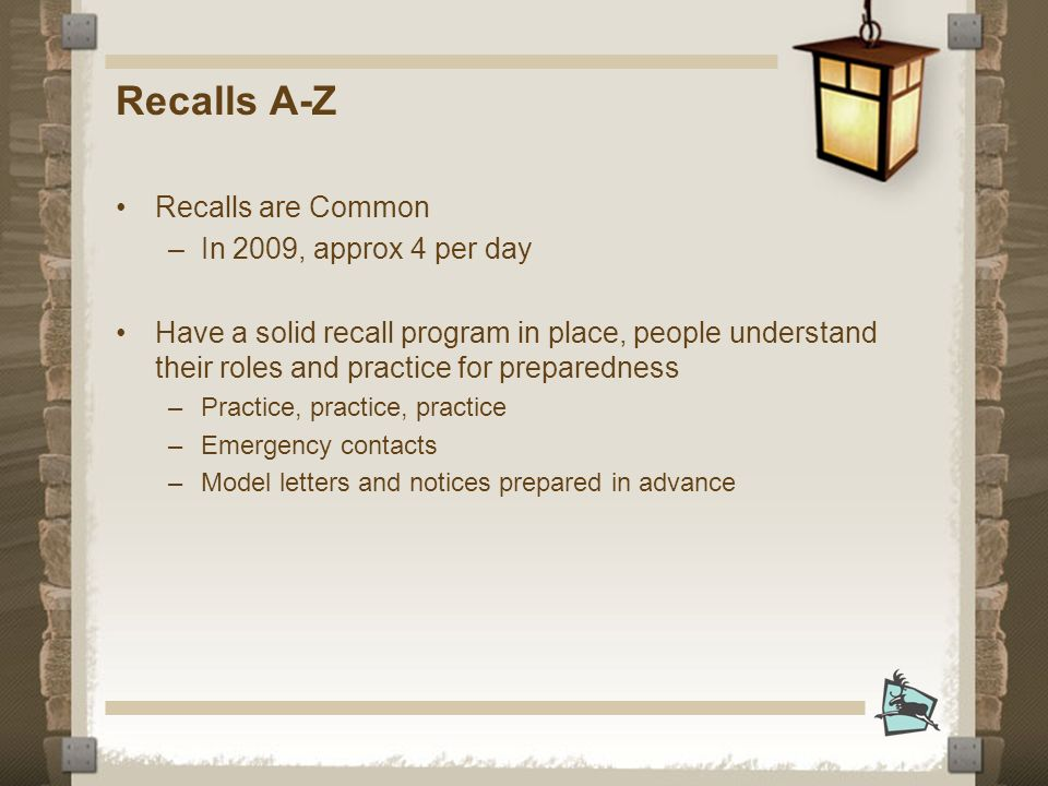 Recalls A-Z Recalls are Common –In 2009, approx 4 per day Have a solid recall program in place, people understand their roles and practice for preparedness –Practice, practice, practice –Emergency contacts –Model letters and notices prepared in advance