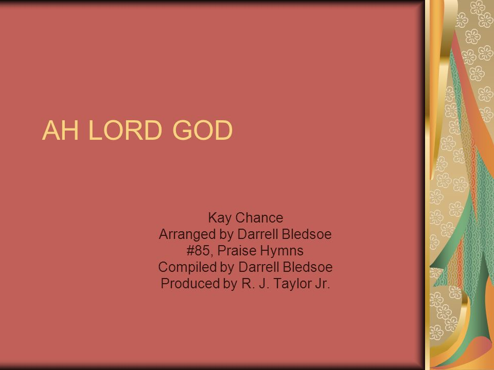 AH LORD GOD Kay Chance Arranged by Darrell Bledsoe #85, Praise Hymns Compiled by Darrell Bledsoe Produced by R.