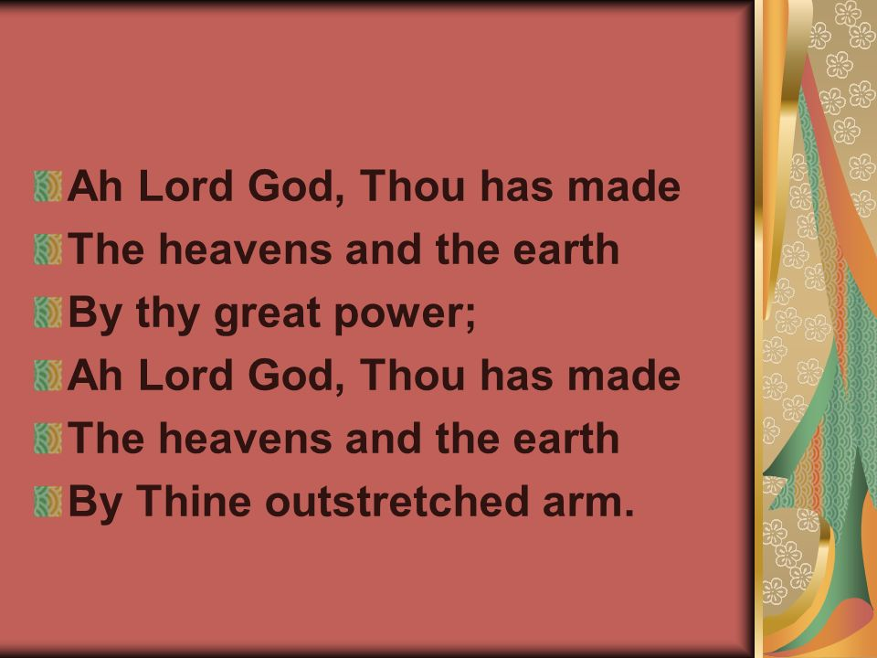 Ah Lord God, Thou has made The heavens and the earth By thy great power; Ah Lord God, Thou has made The heavens and the earth By Thine outstretched arm.