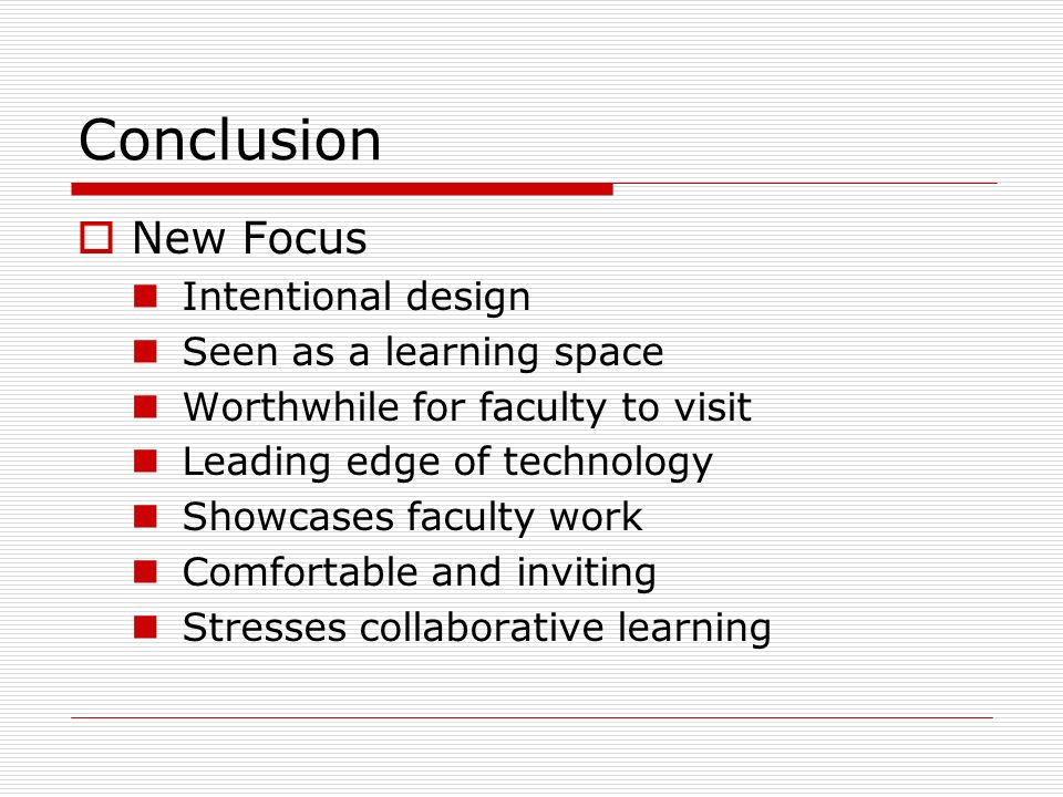 Conclusion New Focus Intentional design Seen as a learning space Worthwhile for faculty to visit Leading edge of technology Showcases faculty work Comfortable and inviting Stresses collaborative learning