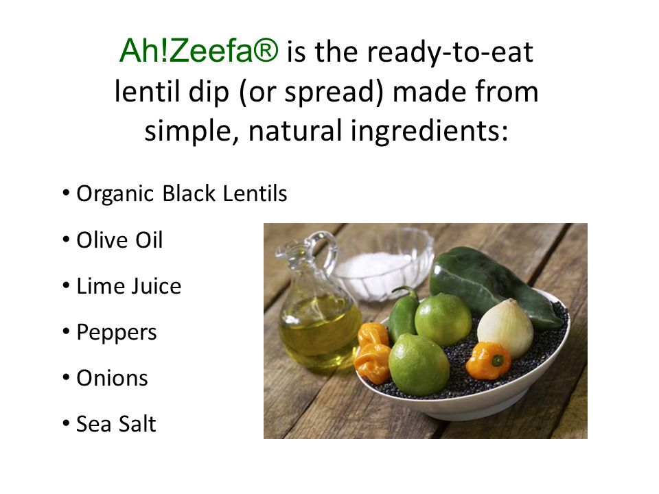 Ah!Zeefa® is the ready-to-eat lentil dip (or spread) made from simple, natural ingredients: Organic Black Lentils Olive Oil Lime Juice Peppers Onions Sea Salt