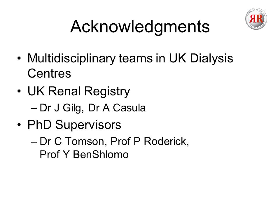 Acknowledgments Multidisciplinary teams in UK Dialysis Centres UK Renal Registry –Dr J Gilg, Dr A Casula PhD Supervisors –Dr C Tomson, Prof P Roderick, Prof Y BenShlomo