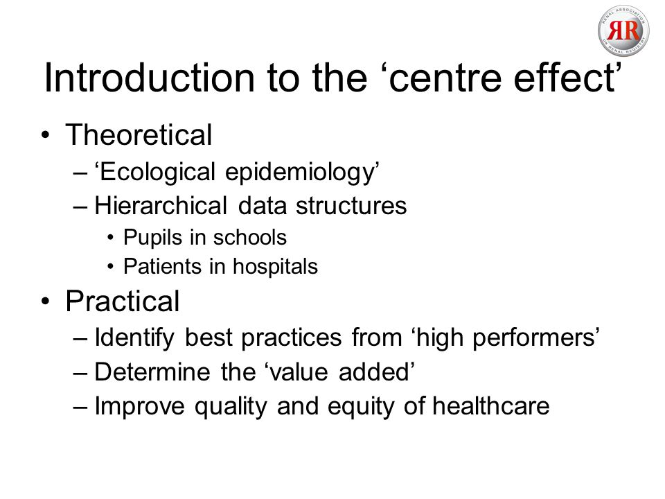 Introduction to the centre effect Theoretical –Ecological epidemiology –Hierarchical data structures Pupils in schools Patients in hospitals Practical –Identify best practices from high performers –Determine the value added –Improve quality and equity of healthcare