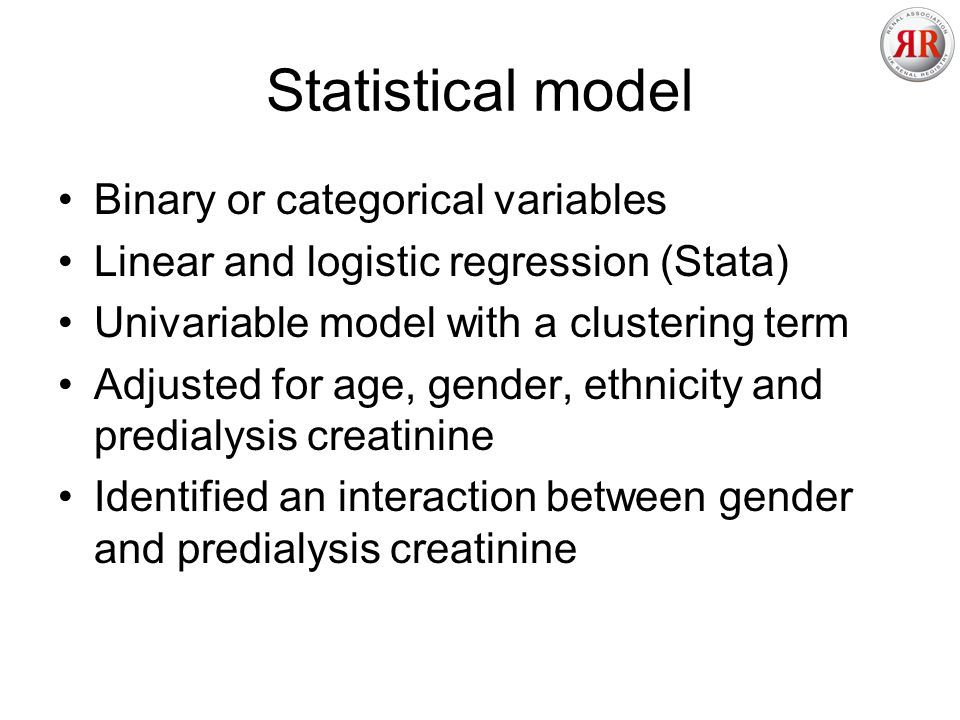 Statistical model Binary or categorical variables Linear and logistic regression (Stata) Univariable model with a clustering term Adjusted for age, gender, ethnicity and predialysis creatinine Identified an interaction between gender and predialysis creatinine