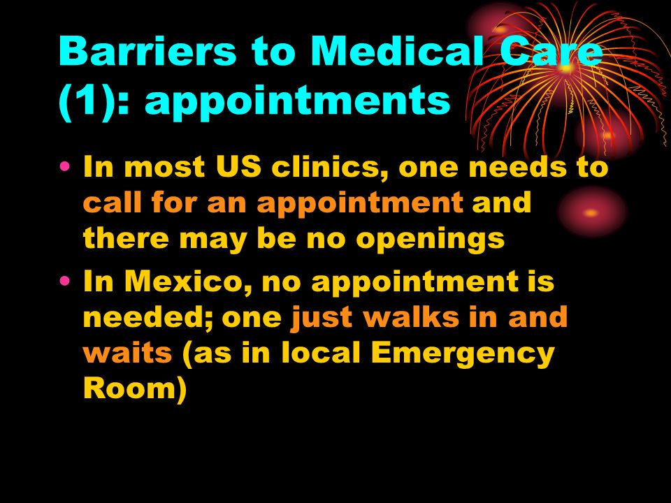 Barriers to Medical Care (1): appointments In most US clinics, one needs to call for an appointment and there may be no openings In Mexico, no appointment is needed; one just walks in and waits (as in local Emergency Room)
